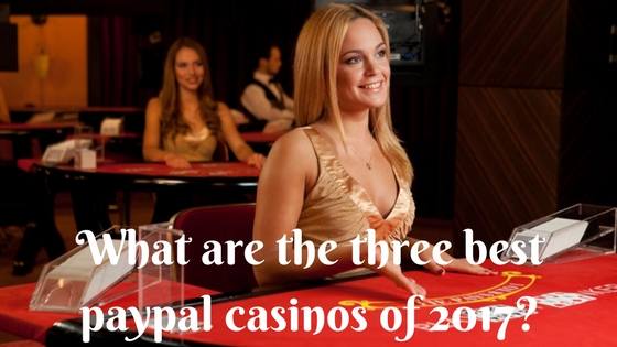 What are the three best Paypal casinos 2017